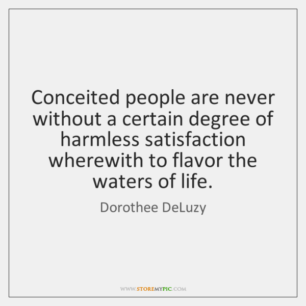 Conceited people are never without a certain degree of harmless satisfaction wherewith ...