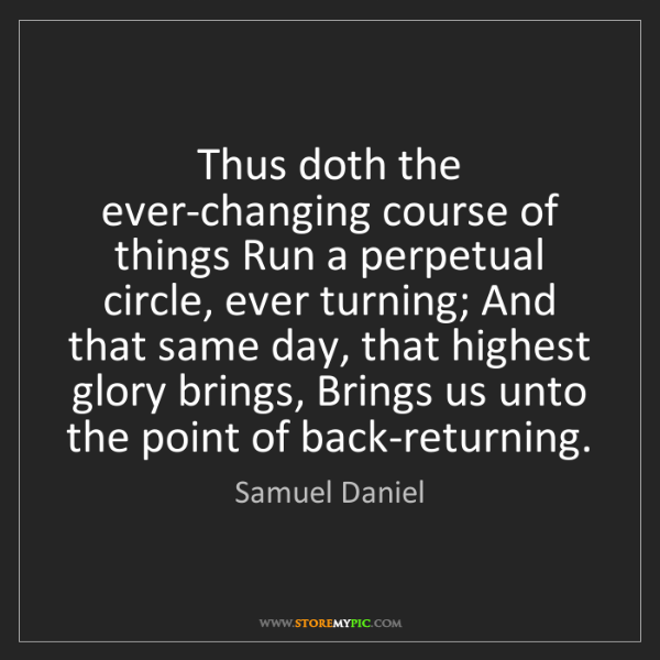 Samuel Daniel: Thus doth the ever-changing course of things Run a perpetual...