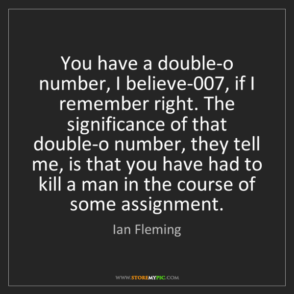 Ian Fleming: You have a double-o number, I believe-007, if I remember...