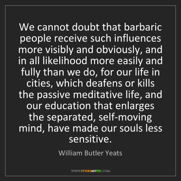 William Butler Yeats: We cannot doubt that barbaric people receive such influences...