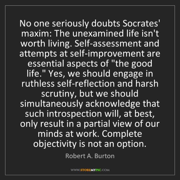 Robert A. Burton: No one seriously doubts Socrates' maxim: The unexamined...