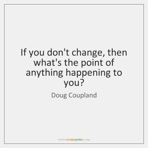 If you don't change, then what's the point of anything happening to ...