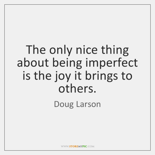 The only nice thing about being imperfect is the joy it brings ...