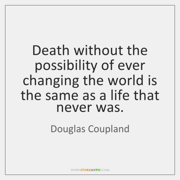 Death without the possibility of ever changing the world is the same ...