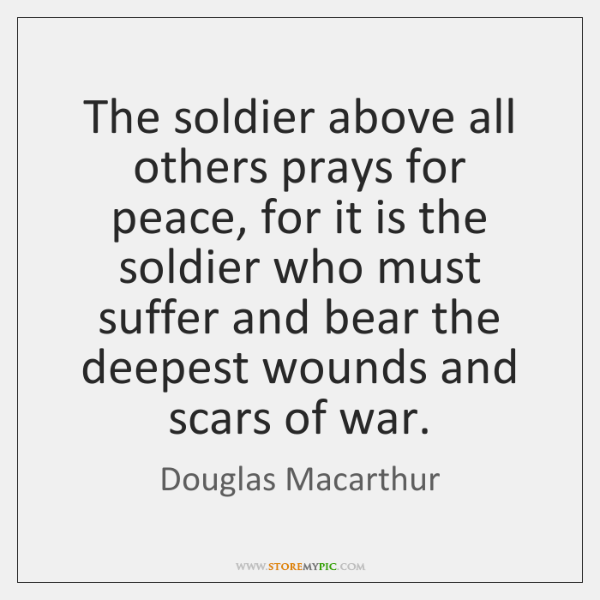 The soldier above all others prays for peace, for it is the ...