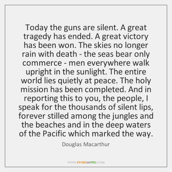 Today the guns are silent. A great tragedy has ended. A great ...