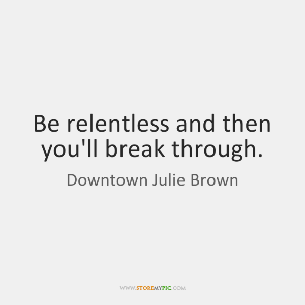 Be relentless and then you'll break through.