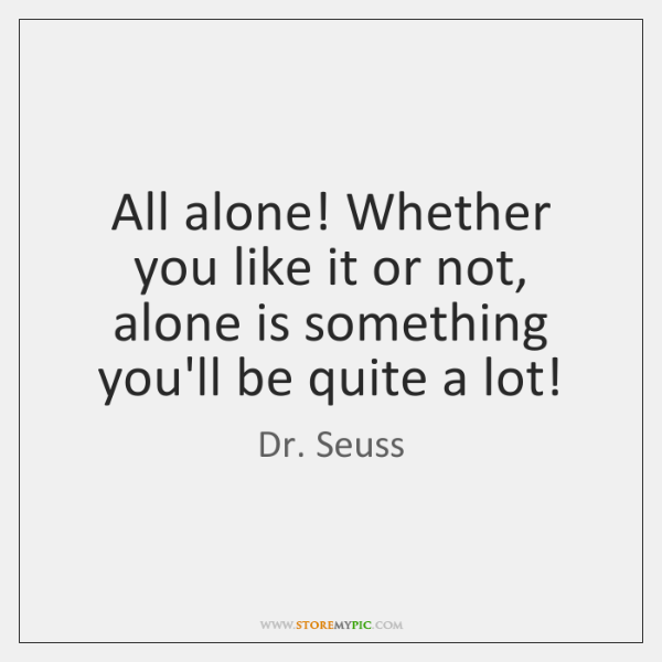All alone! Whether you like it or not, alone is something you'll ...