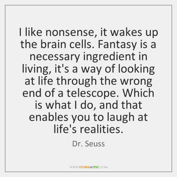I like nonsense, it wakes up the brain cells. Fantasy is a ...