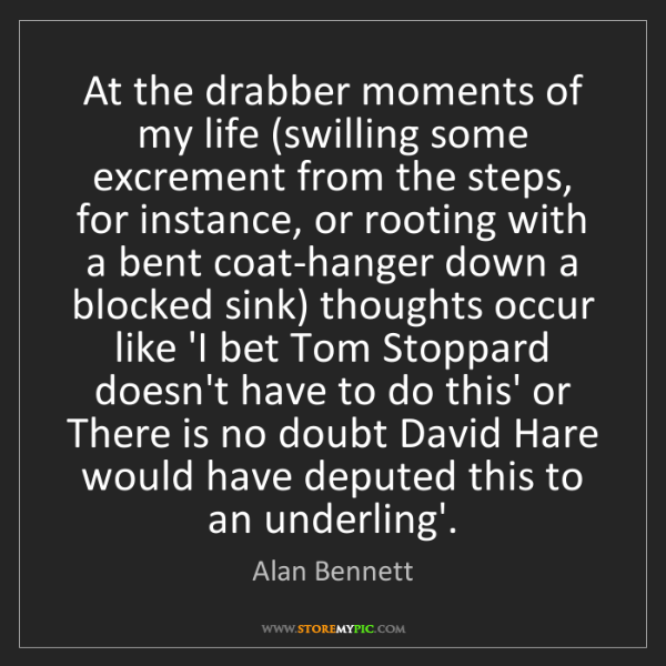 Alan Bennett: At the drabber moments of my life (swilling some excrement...