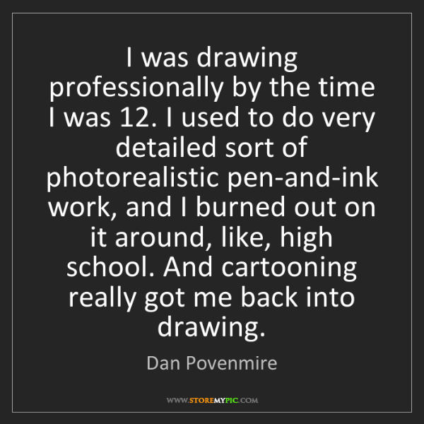 Dan Povenmire: I was drawing professionally by the time I was 12. I...