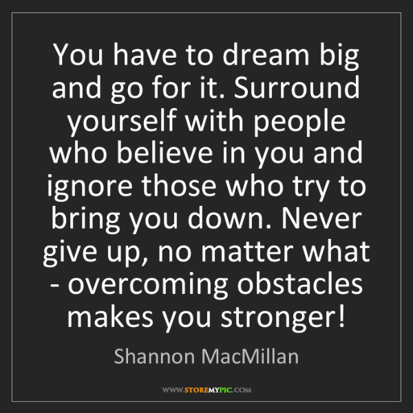 Shannon MacMillan: You have to dream big and go for it. Surround yourself...