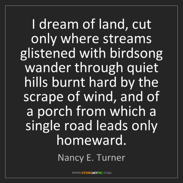 Nancy E. Turner: I dream of land, cut only where streams glistened with...