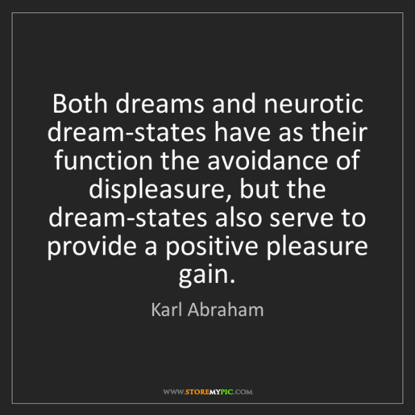 Karl Abraham: Both dreams and neurotic dream-states have as their function...