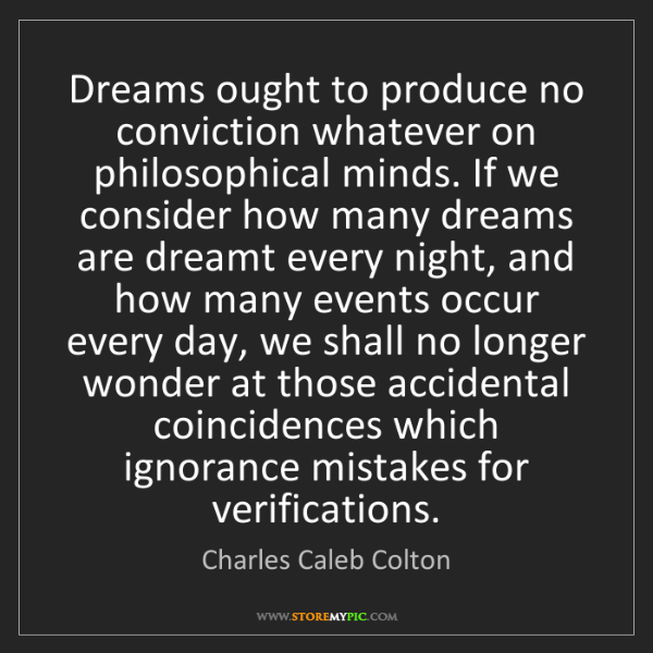 Charles Caleb Colton: Dreams ought to produce no conviction whatever on philosophical...