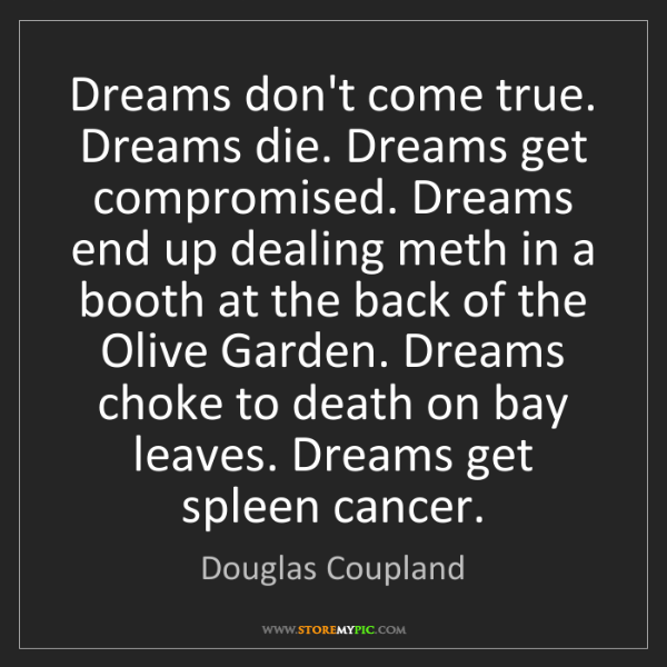 Douglas Coupland: Dreams don't come true. Dreams die. Dreams get compromised....