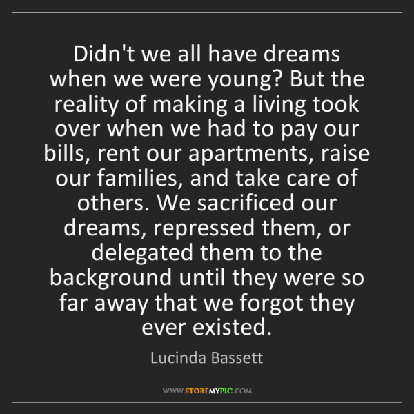 Lucinda Bassett: Didn't we all have dreams when we were young? But the...