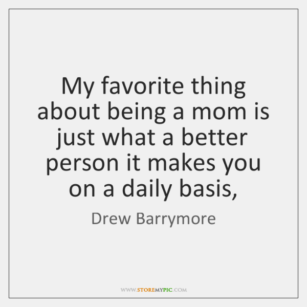 My favorite thing about being a mom is just what a better ...