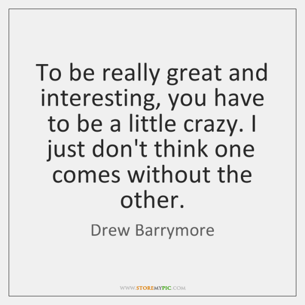 To be really great and interesting, you have to be a little ...