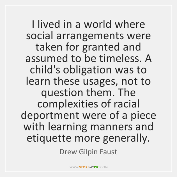 I lived in a world where social arrangements were taken for granted ...