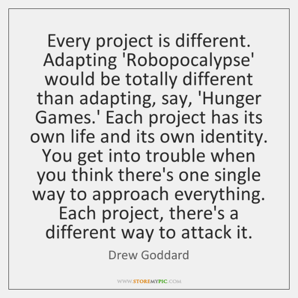 Every project is different. Adapting 'Robopocalypse' would be totally different than adapting, ...