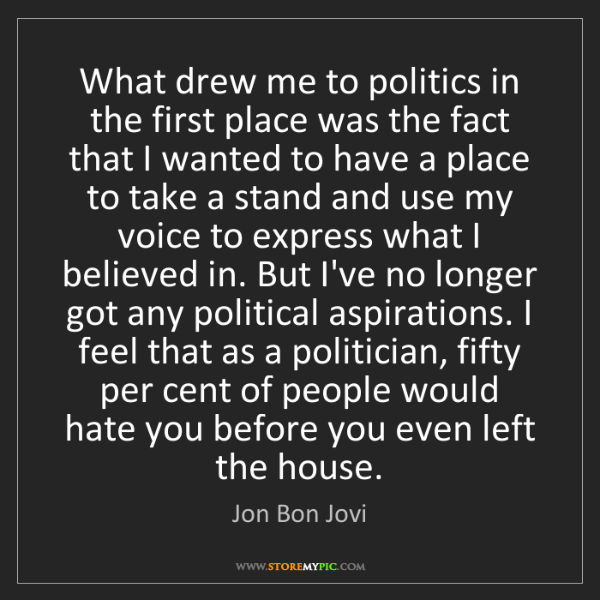 Jon Bon Jovi: What drew me to politics in the first place was the fact...