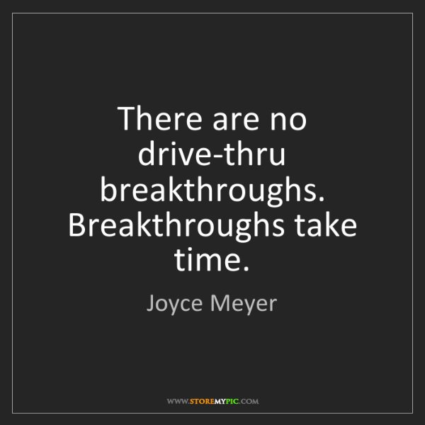 Joyce Meyer: There are no drive-thru breakthroughs. Breakthroughs...