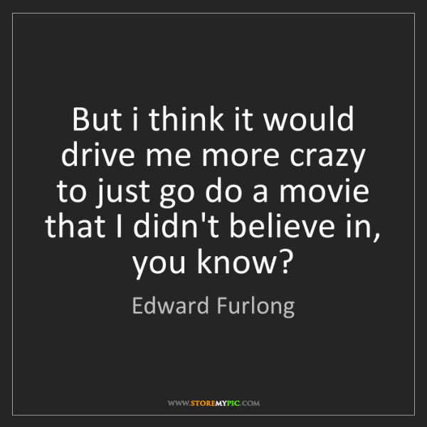 Edward Furlong: But i think it would drive me more crazy to just go do...