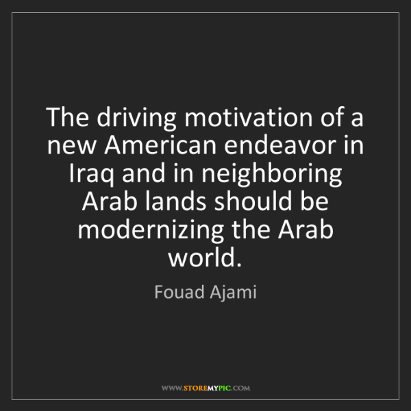 Fouad Ajami: The driving motivation of a new American endeavor in...