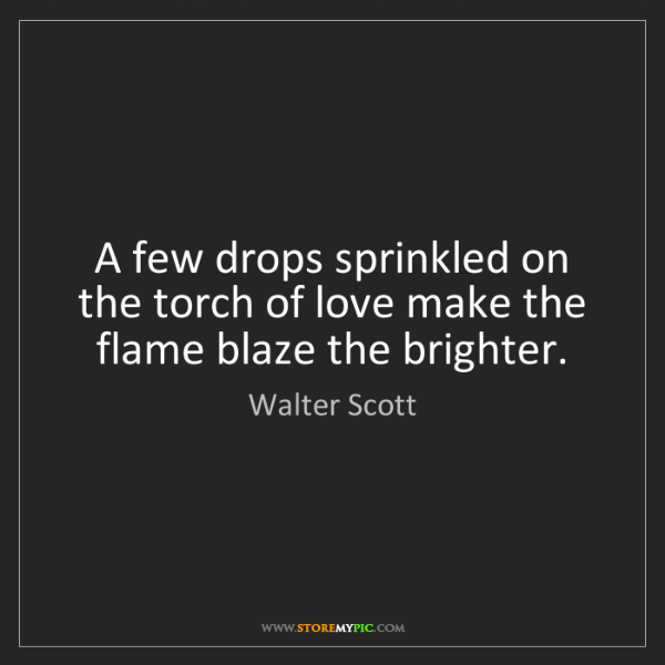 Walter Scott: A few drops sprinkled on the torch of love make the flame...