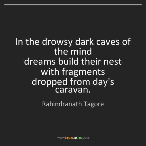 Rabindranath Tagore: In the drowsy dark caves of the mind   dreams build their...