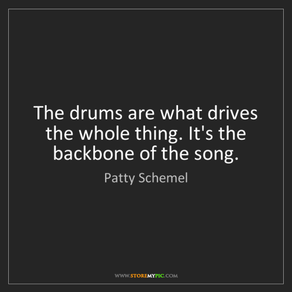 Patty Schemel: The drums are what drives the whole thing. It's the backbone...