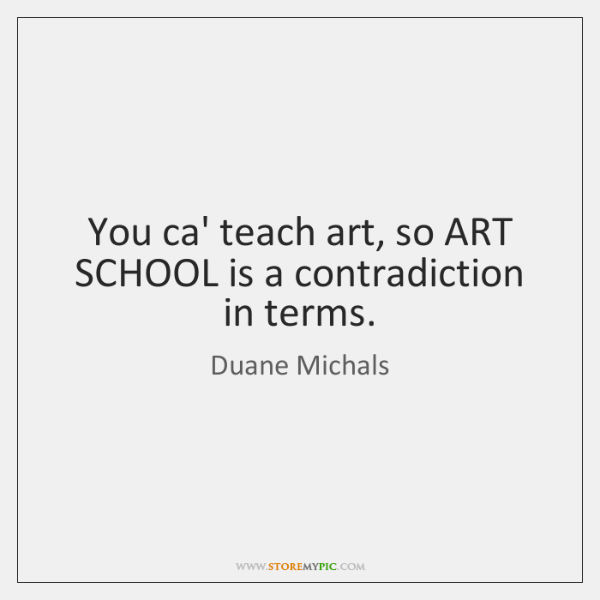 You ca' teach art, so ART SCHOOL is a contradiction in terms.
