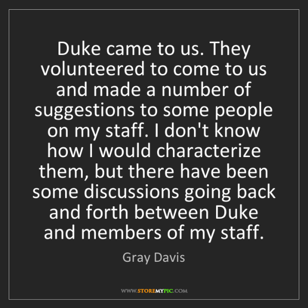Gray Davis: Duke came to us. They volunteered to come to us and made...