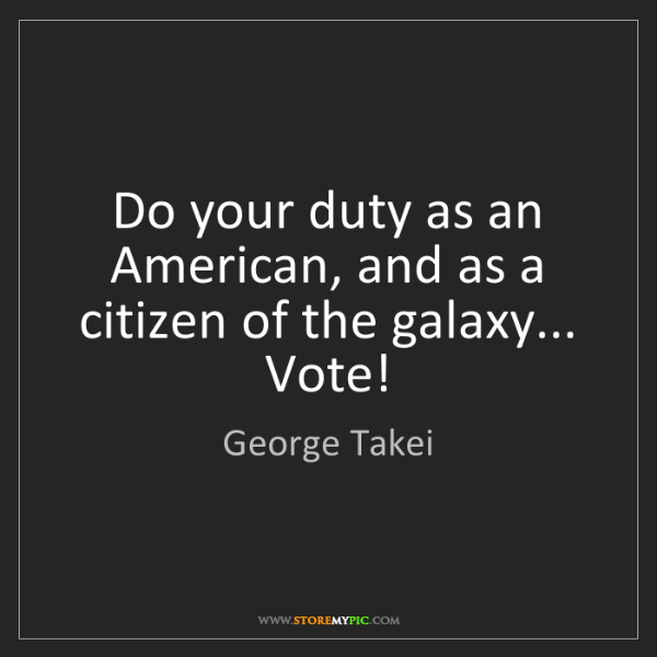 George Takei: Do your duty as an American, and as a citizen of the...