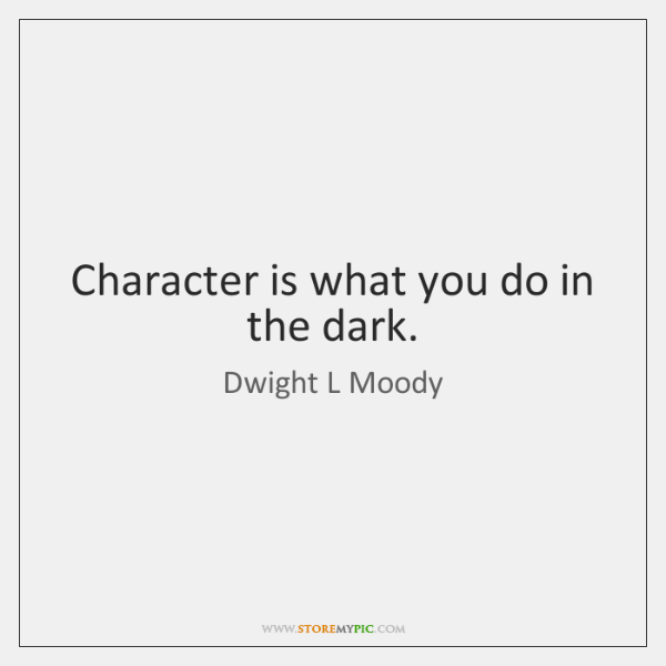 Character is what you do in the dark.