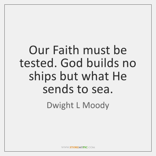 Our Faith must be tested. God builds no ships but what He ...