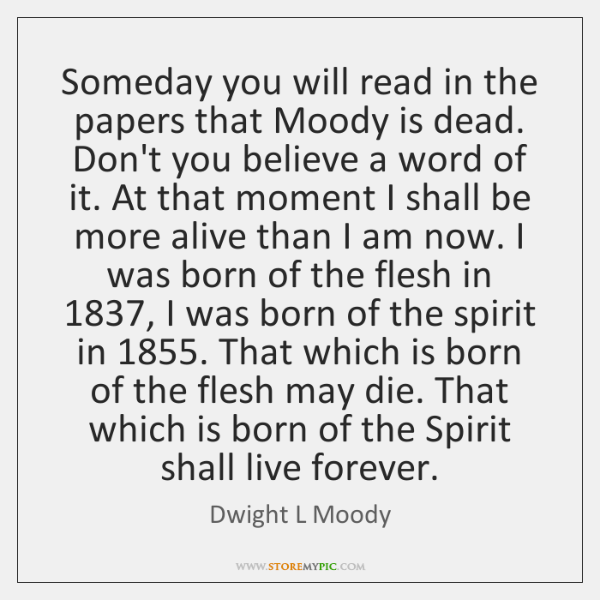 Someday you will read in the papers that Moody is dead. Don't ...