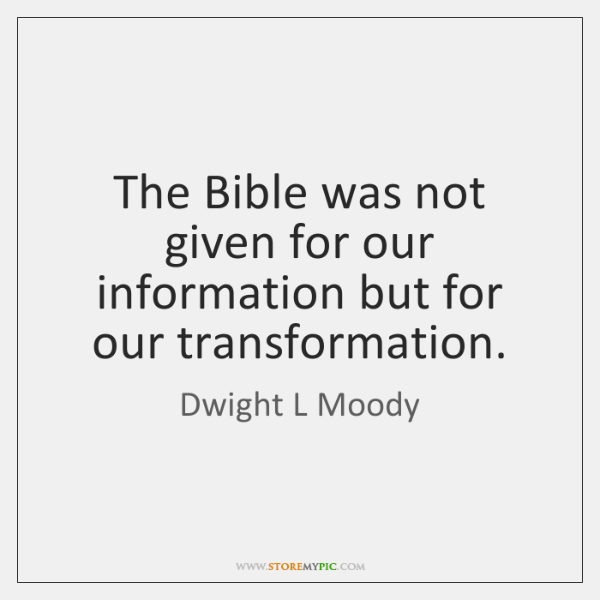 The Bible was not given for our information but for our transformation.