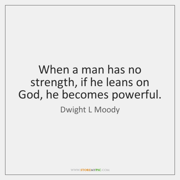 When a man has no strength, if he leans on God, he ...