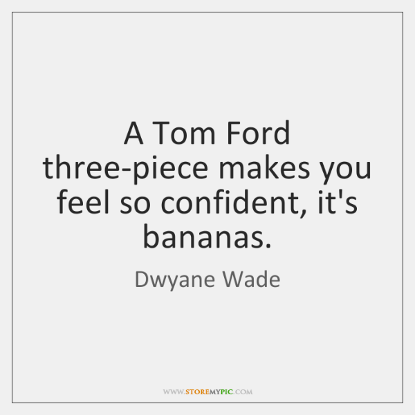 A Tom Ford three-piece makes you feel so confident, it's bananas.