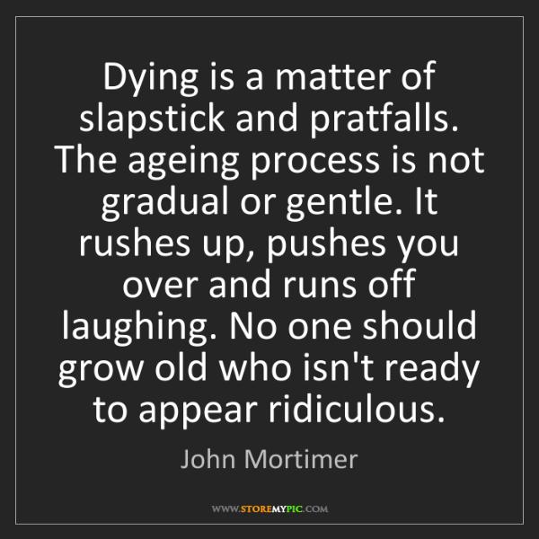 John Mortimer: Dying is a matter of slapstick and pratfalls. The ageing...