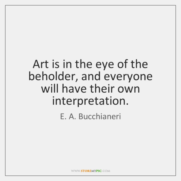 Art is in the eye of the beholder, and everyone will have ...