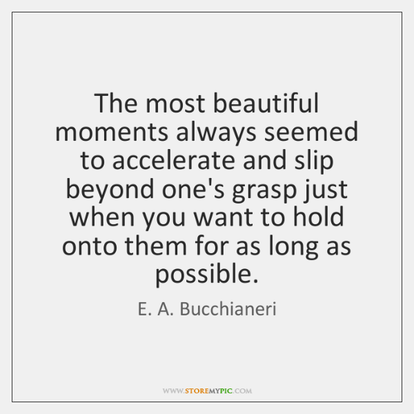 The most beautiful moments always seemed to accelerate and slip beyond one's ...