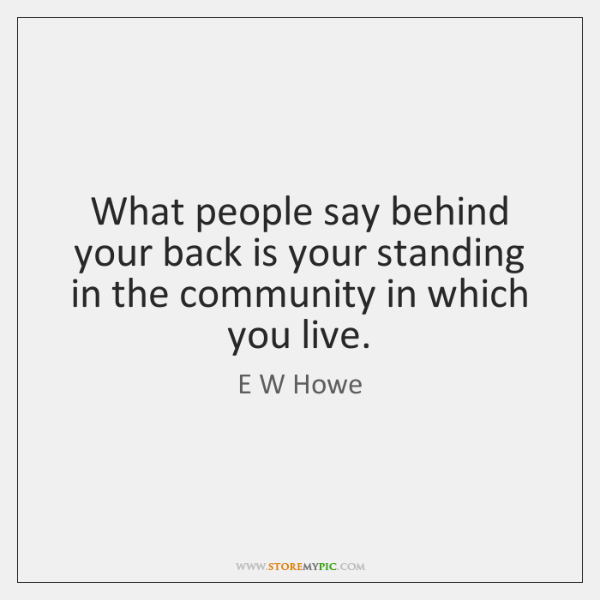 What people say behind your back is your standing in the community ...