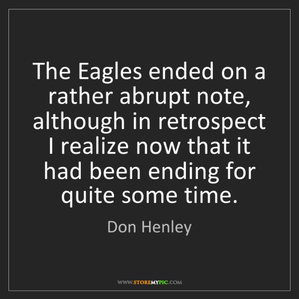 Don Henley: The Eagles ended on a rather abrupt note, although in...