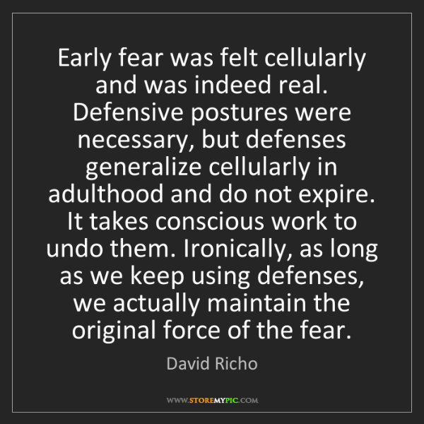 David Richo: Early fear was felt cellularly and was indeed real. Defensive...