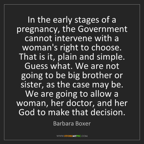 Barbara Boxer: In the early stages of a pregnancy, the Government cannot...