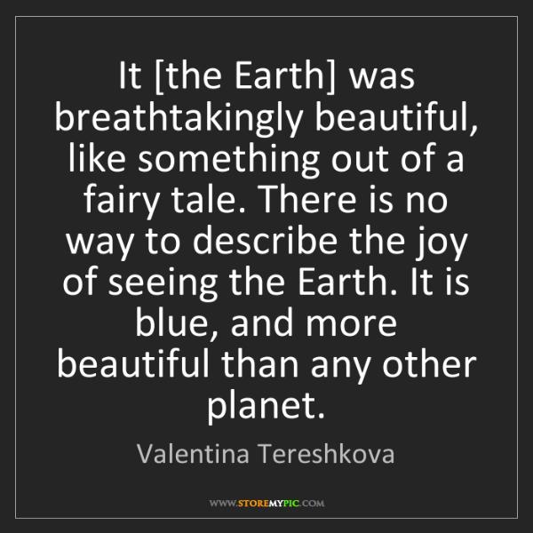 Valentina Tereshkova: It [the Earth] was breathtakingly beautiful, like something...