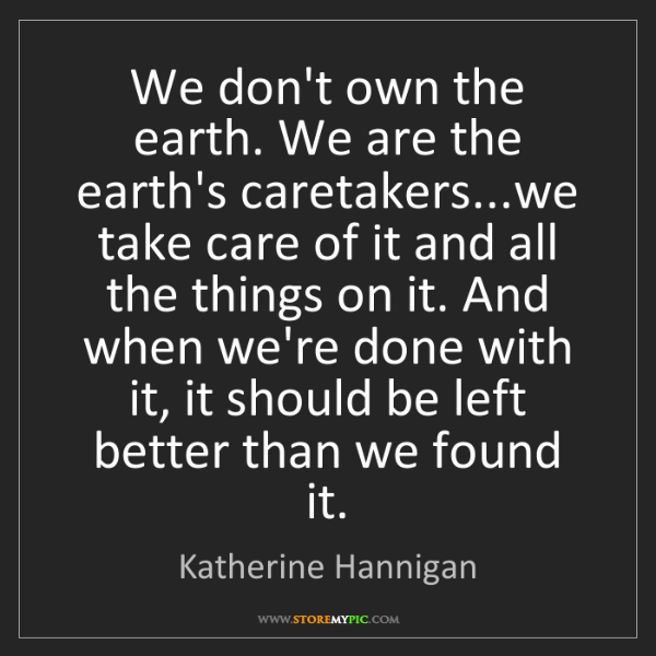 Katherine Hannigan: We don't own the earth. We are the earth's caretakers...we...